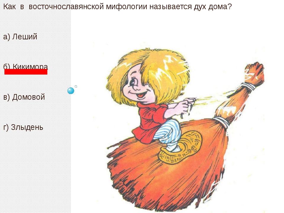 Как в восточнославянской мифологии называется дух дома? а) Леший б) Кикимора...