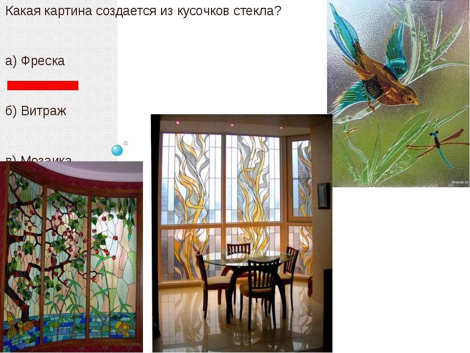 Какая картина создается из кусочков стекла? а) Фреска б) Витраж в) Мозаика г...