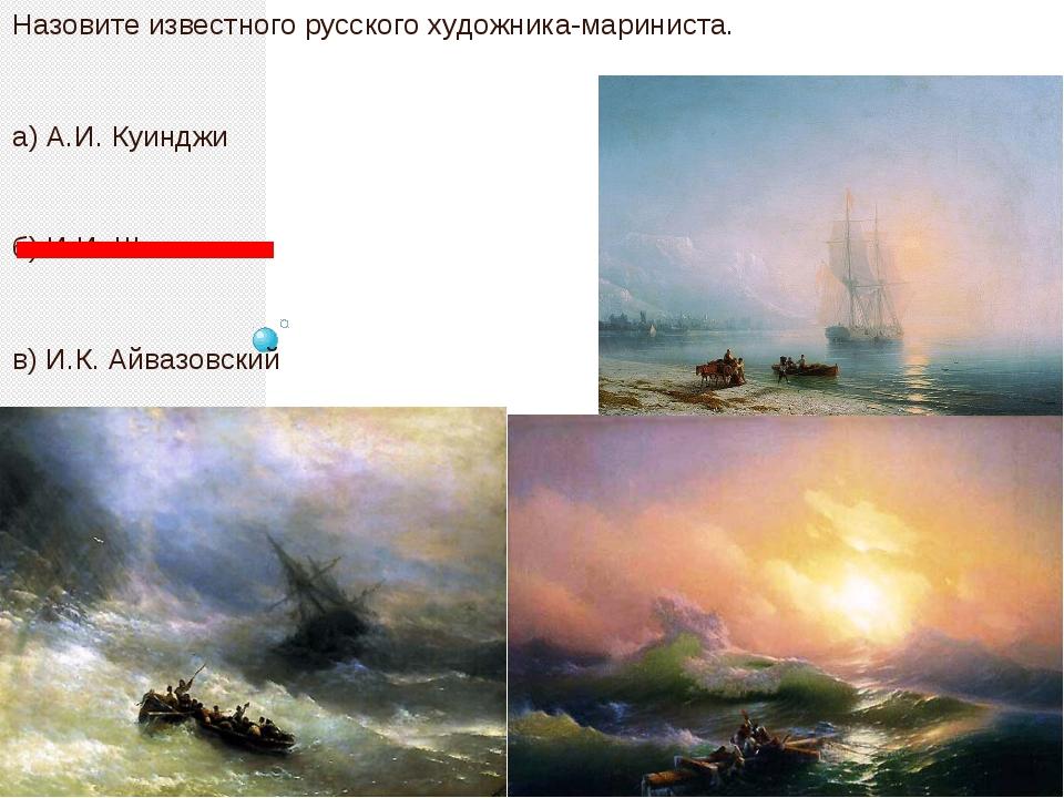 Назовите известного русского художника-мариниста. а) А.И. Куинджи б) И.И. Ши...