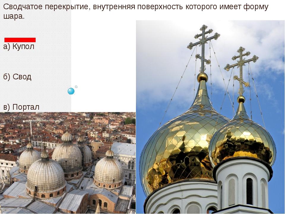 Сводчатое перекрытие, внутренняя поверхность которого имеет форму шара. а) К...