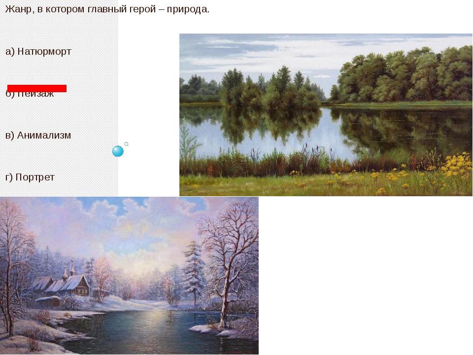 Жанр, в котором главный герой – природа. а) Натюрморт б) Пейзаж в) Анимализм...