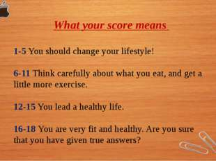 What your score means 1-5 You should change your lifestyle! 6-11 Think carefu