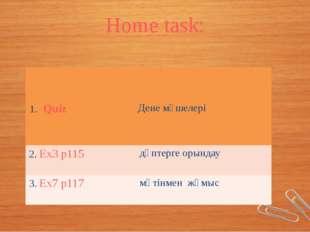 Home task: 1.Quiz Дене мүшелері 2.Ex3p115 дәптерге орындау 3.Ex7p117 мәтінмен