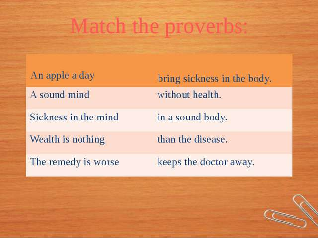 Match the proverbs: Anapple a day bringsickness in the body. A sound mind wit...