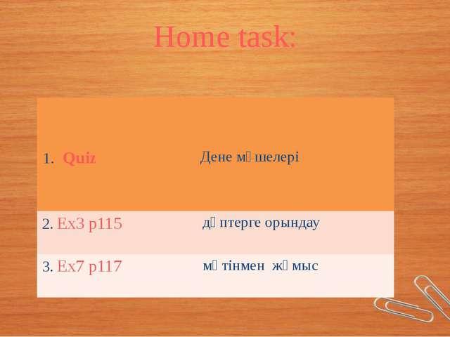 Home task: 1.Quiz Дене мүшелері 2.Ex3p115 дәптерге орындау 3.Ex7p117 мәтінмен...