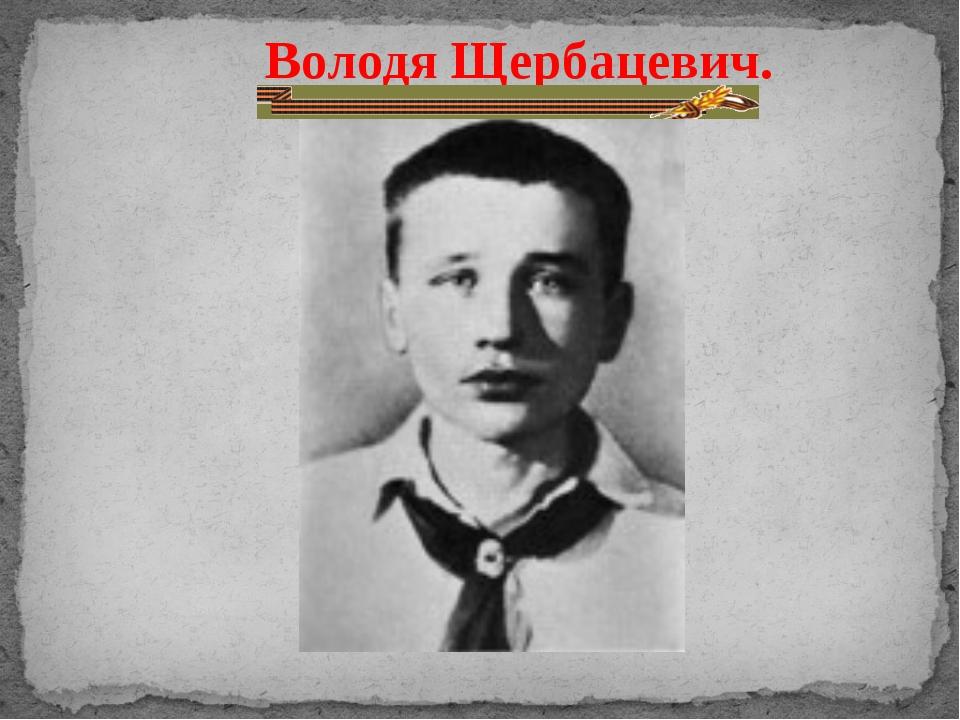 Володя Щербацевич.