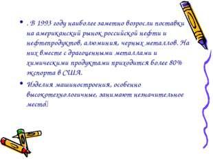 . В 1993 году наиболее заметно возросли поставки на американский рынок россий