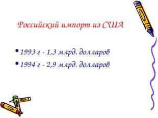 Российский импорт из США 1993 г - 1,3 млрд. долларов 1994 г - 2,9 млрд. долла