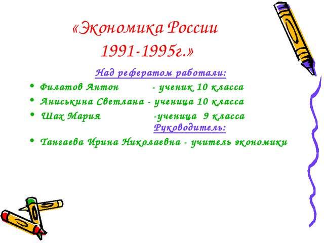 «Экономика России 1991-1995г.» Над рефератом работали: Филатов Антон - ученик...
