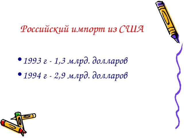 Российский импорт из США 1993 г - 1,3 млрд. долларов 1994 г - 2,9 млрд. долла...