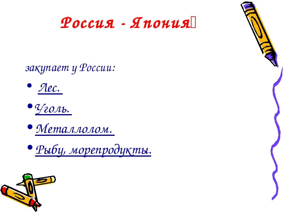 Россия - Япония закупает у России: Лес. Уголь. Металлолом. Рыбу, морепродукты.