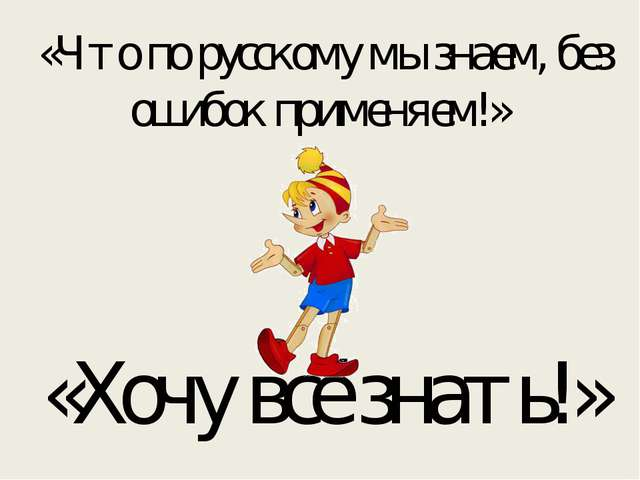 «Что по русскому мы знаем, без ошибок применяем!» «Хочу всё знать!»