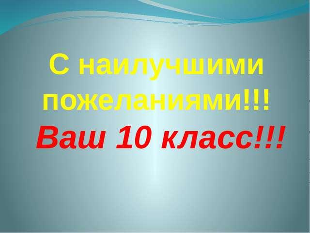 С наилучшими пожеланиями!!! Ваш 10 класс!!!