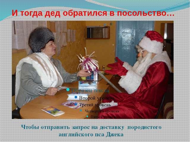 И тогда дед обратился в посольство… Чтобы отправить запрос на доставку породи...