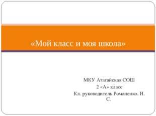 МКУ Атагайская СОШ 2 «А» класс Кл. руководитель Романенко. И. С. «Мой класс и