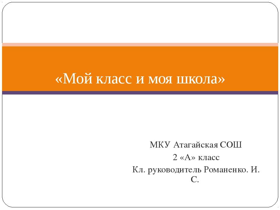 МКУ Атагайская СОШ 2 «А» класс Кл. руководитель Романенко. И. С. «Мой класс и...