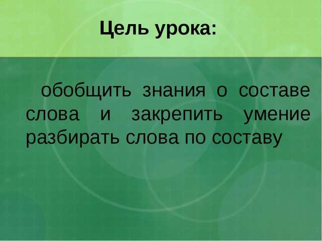 Цель урока: обобщить знания о составе слова и закрепить умение разбирать слов...