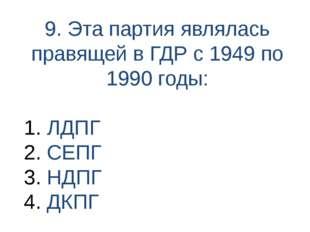 9. Эта партия являлась правящей в ГДР с 1949 по 1990 годы: ЛДПГ СЕПГ НДПГ ДКПГ