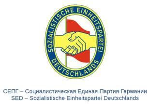 СЕПГ – Социалистическая Единая Партия Германии SED – Sozialistische Einheitsp