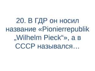 """20. В ГДР он носил название «Pionierrepublik """"Wilhelm Pieck""""», а в СССР назыв"""