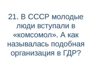 21. В СССР молодые люди вступали в «комсомол». А как называлась подобная орга