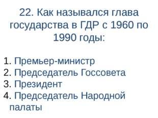22. Как назывался глава государства в ГДР с 1960 по 1990 годы: Премьер-минист