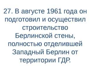 27. В августе 1961 года он подготовил и осуществил строительство Берлинской с