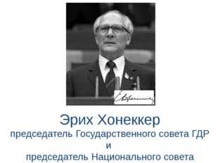 Эрих Хонеккер председатель Государственного совета ГДР и председатель Национа