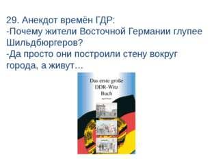29. Анекдот времён ГДР: -Почему жители Восточной Германии глупее Шильдбюргеро