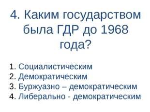 4. Каким государством была ГДР до 1968 года? Социалистическим Демократическим