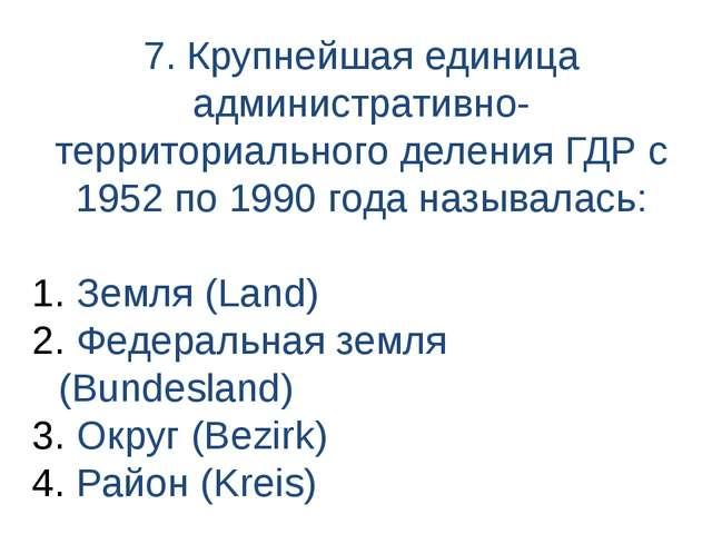 7. Крупнейшая единица административно-территориального деления ГДР с 1952 по...