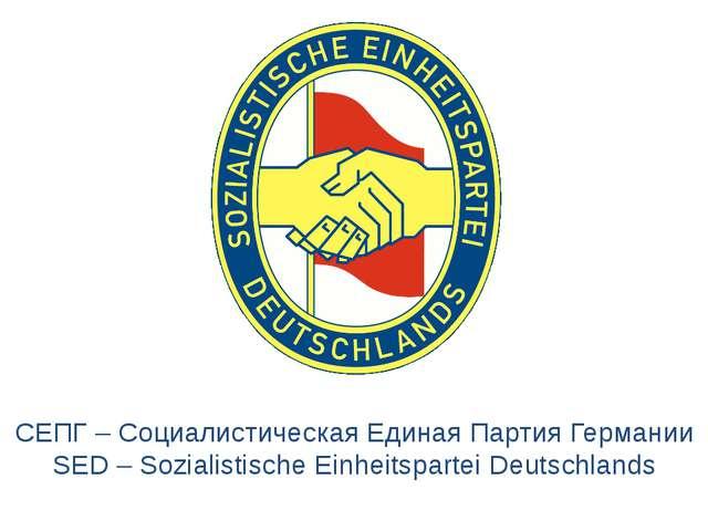 СЕПГ – Социалистическая Единая Партия Германии SED – Sozialistische Einheitsp...