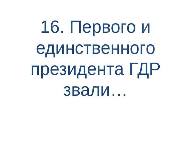 16. Первого и единственного президента ГДР звали…