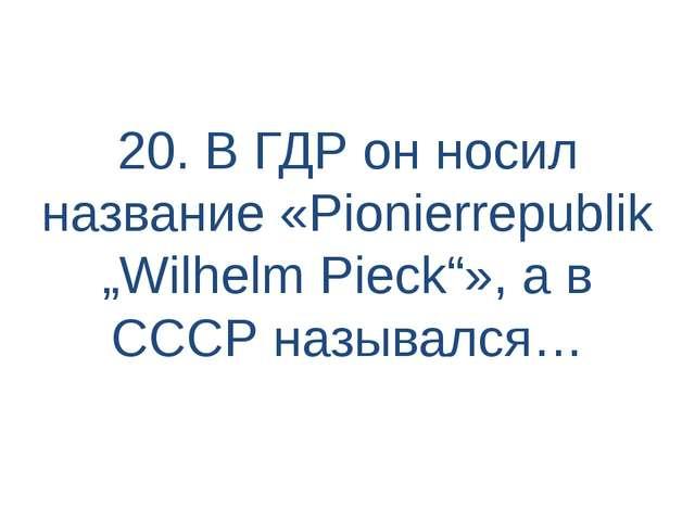 """20. В ГДР он носил название «Pionierrepublik """"Wilhelm Pieck""""», а в СССР назыв..."""