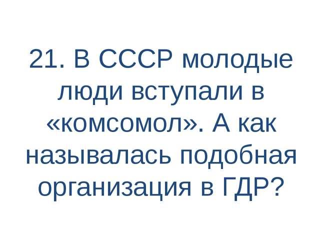 21. В СССР молодые люди вступали в «комсомол». А как называлась подобная орга...