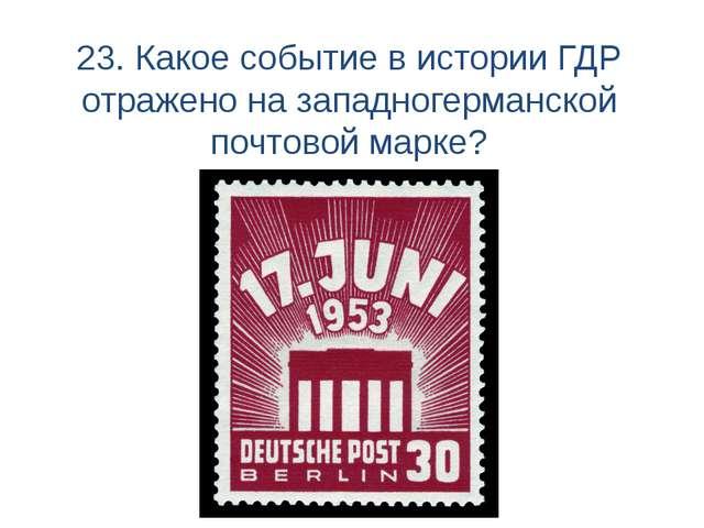 23. Какое событие в истории ГДР отражено на западногерманской почтовой марке?