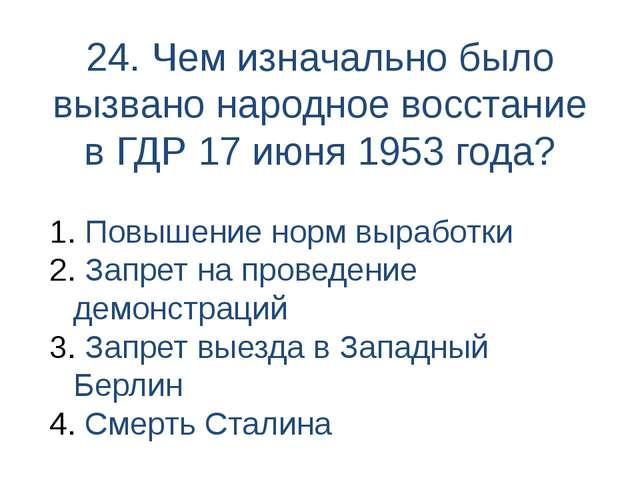 24. Чем изначально было вызвано народное восстание в ГДР 17 июня 1953 года? П...