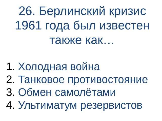 26. Берлинский кризис 1961 года был известен также как… Холодная война Танков...