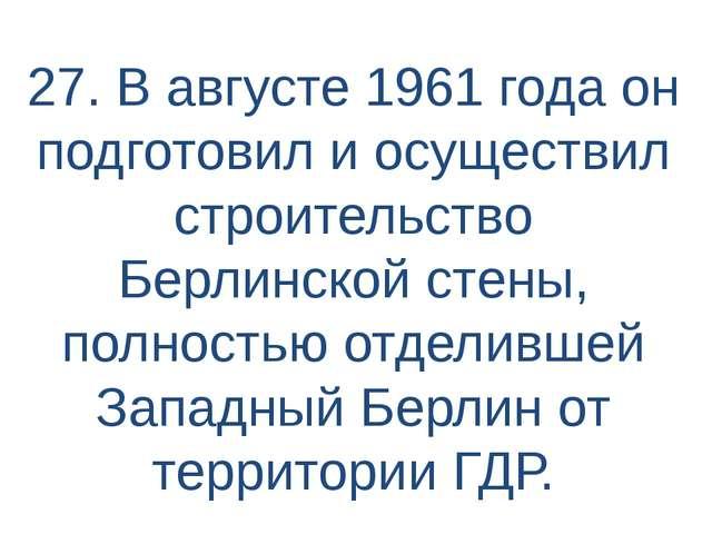 27. В августе 1961 года он подготовил и осуществил строительство Берлинской с...