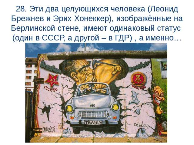 28. Эти два целующихся человека (Леонид Брежнев и Эрих Хонеккер), изображённы...