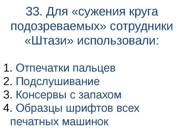 33. Для «сужения круга подозреваемых» сотрудники «Штази» использовали: Отпеча...