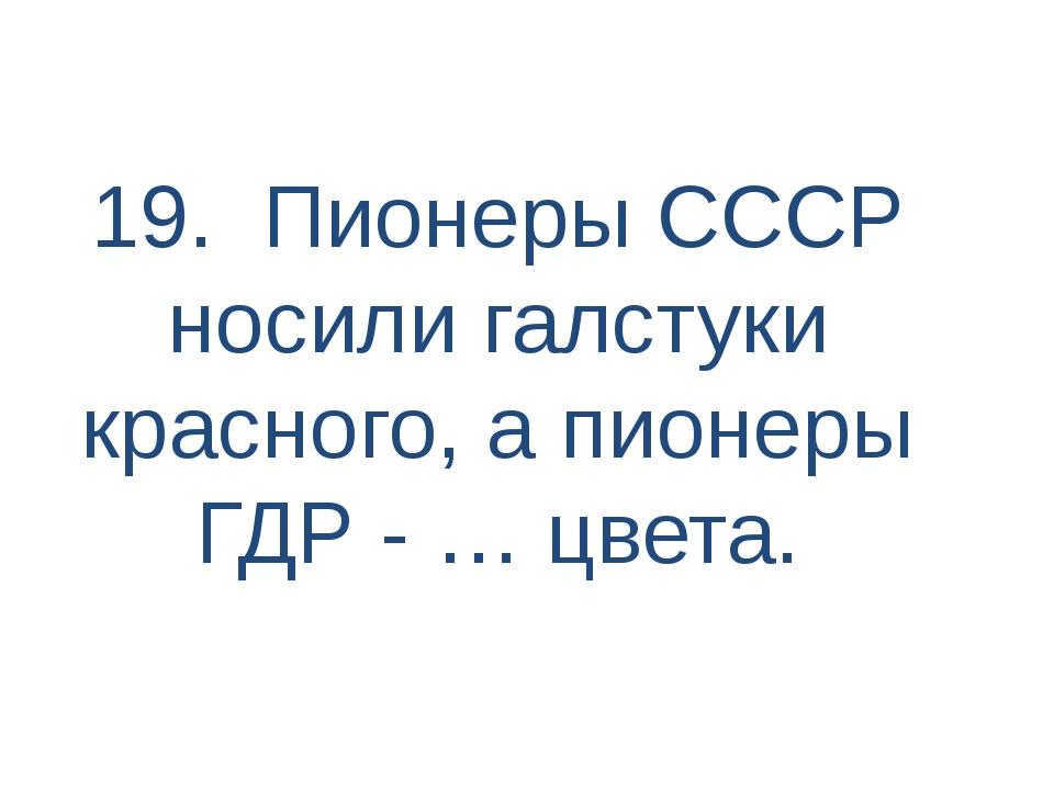 19. Пионеры СССР носили галстуки красного, а пионеры ГДР - … цвета.