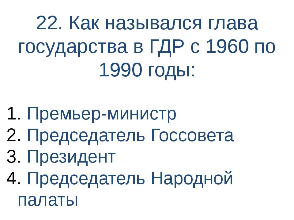 22. Как назывался глава государства в ГДР с 1960 по 1990 годы: Премьер-минист...