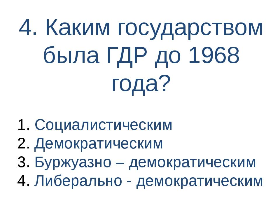 4. Каким государством была ГДР до 1968 года? Социалистическим Демократическим...