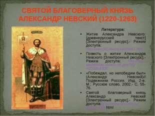 СВЯТОЙ БЛАГОВЕРНЫЙ КНЯЗЬ АЛЕКСАНДР НЕВСКИЙ (1220-1263) Литература: Житие Алек
