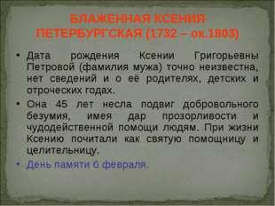 БЛАЖЕННАЯ КСЕНИЯ ПЕТЕРБУРГСКАЯ (1732 – ок.1803) Дата рождения Ксении Григорье