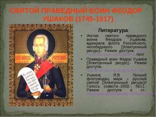 СВЯТОЙ ПРАВЕДНЫЙ ВОИН ФЕОДОР УШАКОВ (1745-1817) Литература: Житие святого пра
