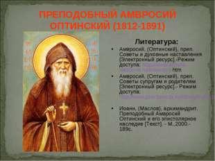ПРЕПОДОБНЫЙ АМВРОСИЙ ОПТИНСКИЙ (1812-1891) Литература: Амвросий, (Оптинский),