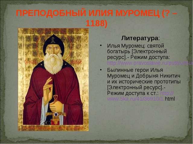 ПРЕПОДОБНЫЙ ИЛИЯ МУРОМЕЦ (? – 1188) Литература: Илья Муромец: святой богатырь...