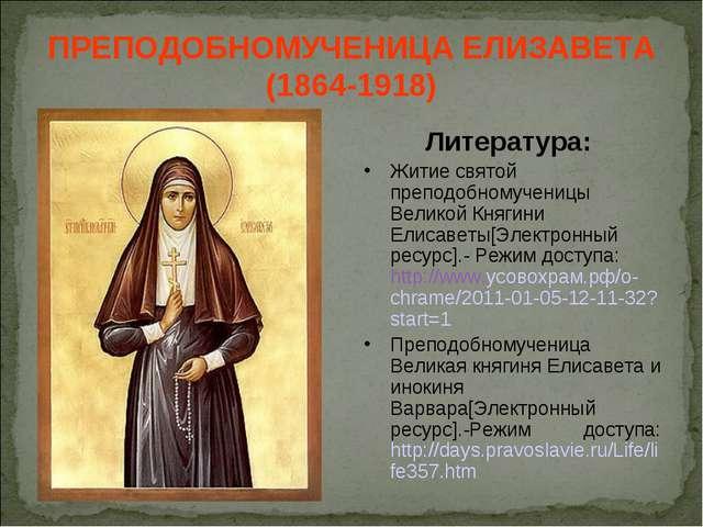 ПРЕПОДОБНОМУЧЕНИЦА ЕЛИЗАВЕТА (1864-1918) Литература: Житие святой преподобном...